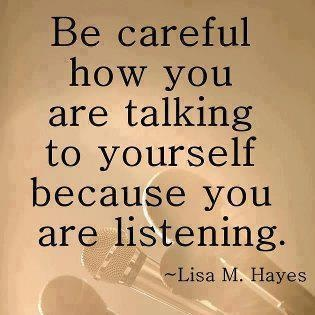 Be careful how you talk to yourself. You are listening. -- inspirational quote