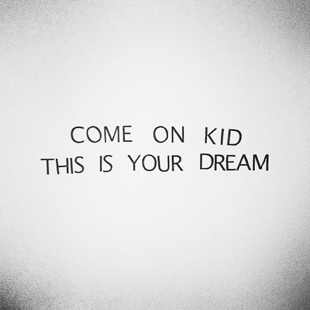 Come on, kid. This is your dream. -- follow your dream quote