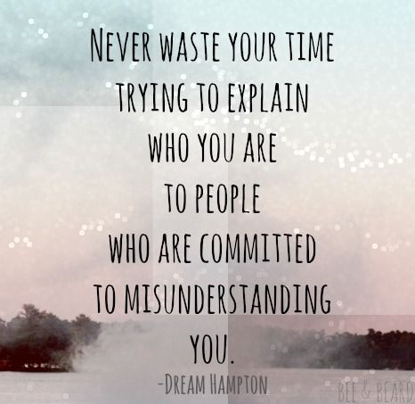 Don't waste your time explaining yourself to people who are committed to misunderstanding you. -- inspirational quote about following your dreams