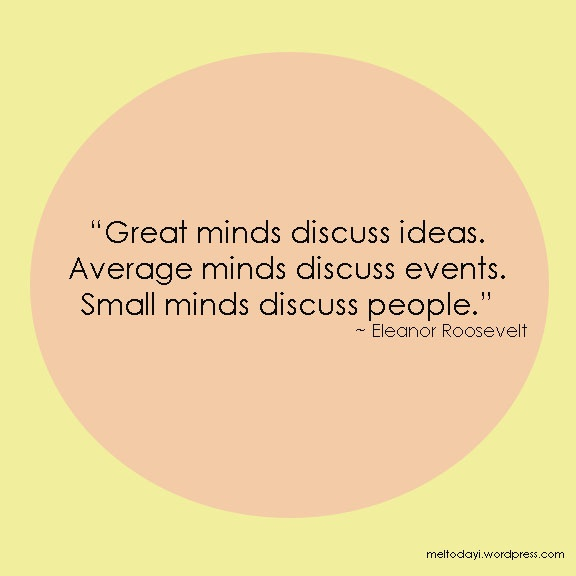 Great minds discuss ideas. Average minds discuss events. Small minds discuss people. -- inspirational quote