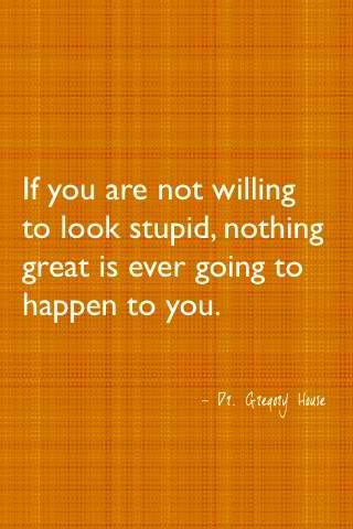 If you are not willing to look stupid, nothing great is ever going to happen to you. -- inspirational quotes about following your dreams