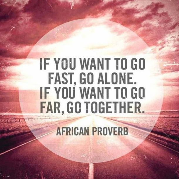 If you want to go fast, go alone. If you want to go far, go together. -- African Proverb about following your dream