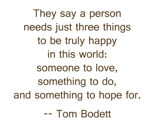 They say a person needs just three things to be truly happy in this world: someone to love, something to do, and something to hope for. -- Tom Bodett quote about life and happiness