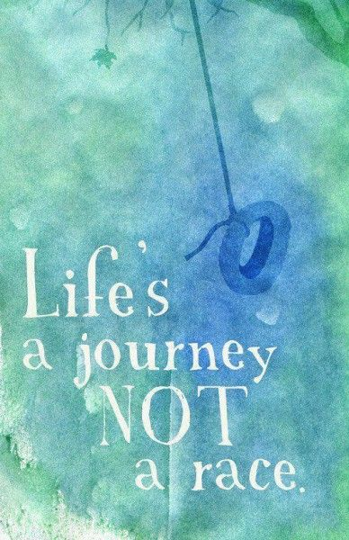 Life's a journey, not a race.  -- Quotes about following your dreams