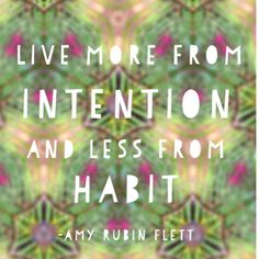Live more from intention and less from habit. -- quotes about following and living your dream