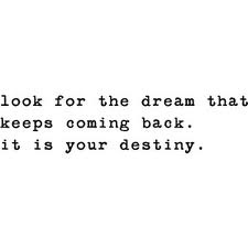 Look for the dream that keeps coming back.  -- quote about following your dreams