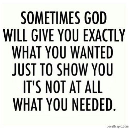 Sometimes God will give you exactly what you wanted, to show you it's not at all what you needed. -- quotes about following your dreams