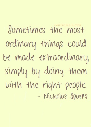 Sometimes the most ordinary things done with the right people become extraordinary. So work with the right people! -- inspirational quotes