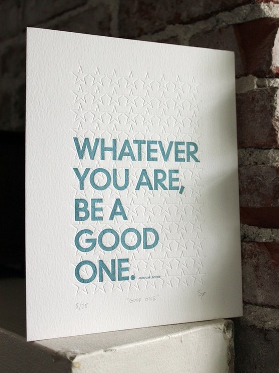 Whatever you are, be a good one.  -- inspirational quotes about life