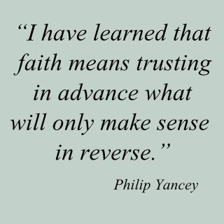 Faith means trusting in advance what will only makes sense in retrospect. -- inspirational quotes, motivational quotes about following your dreams