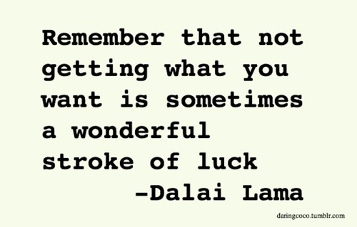 Remember that not getting what you want is sometimes a wonderful stroke of luck -- inspirational quotes about following your dream