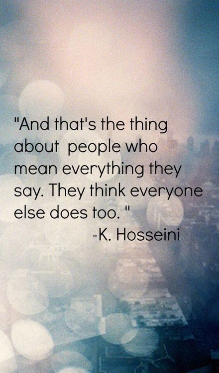 And that's the thing about people who mean everything they say. They think everyone else does too. -- inspirational quotes for a better life