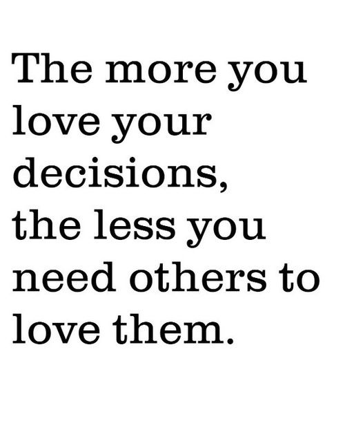 The more you love your decisions, the less you need others to love them. -- image quotes about following your dreams